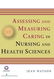 Assessing and Measuring Caring in Nursing and Health Science - Second Edition ebook by Jean Watson, PhD, RN, AHN-BC, FAAN