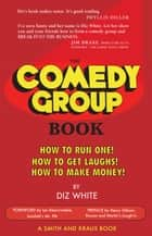 The Comedy Group Book: How to Run One! How to Get Laughs! How to Make Money! ebook by Diz White