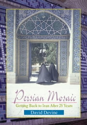 Persian Mosaic - Getting Back to Iran After 25 Years ebook by David Devine