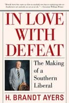 In Love with Defeat - The Making of a Southern Liberal ebook by H. Brandt Ayers