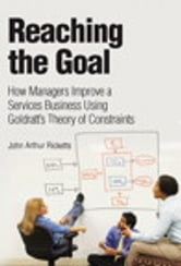 Reaching The Goal - How Managers Improve a Services Business Using Goldratt's Theory of Constraints ebook by John Arthur Ricketts