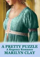A Pretty Puzzle - A Regency Romance ebook by Marilyn Clay