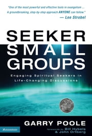 Seeker Small Groups - Engaging Spiritual Seekers in Life-Changing Discussions ebook by Garry D. Poole,Ortberg