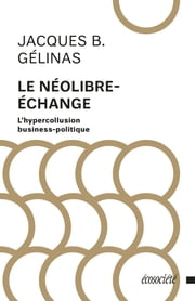 Le néolibre-échange - L'hypercollustion business-politique ebook by Jacques B. Gélinas