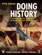 Doing History - Investigating with Children in Elementary and Middle Schools ebook by Linda S. Levstik, Keith C. Barton