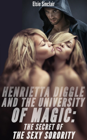 Henrietta Diggle and the University of Magic: The Secret of the Sexy Sorority ebook by Elsie Sinclair