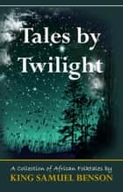 Tales by Twilight (A collection of African Folktales) ebook by King Samuel Benson