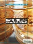 Battling and Managing Disease ebook by Britannica Educational Publishing, Kara Rogers