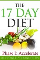 The 17 Day Diet: Phase 1 Accelerate ebook by Chance Alexander, RN