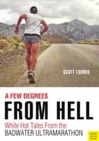 A Few Degrees From Hell - White Hot Tales of the Badwater Ultramarathon ebook by Scott Ludwig