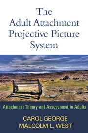 The Adult Attachment Projective Picture System - Attachment Theory and Assessment in Adults ebook by Carol George, PhD,Malcolm L. West, PhD