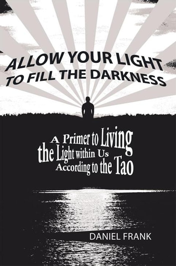 Allow Your Light to Fill the Darkness - A Primer to Living the Light Within Us According to the Tao eBook by Daniel Frank