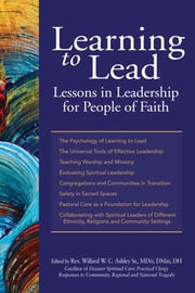Learning to Lead - Lessons in Leadership for People of Faith ebook by Rev. Willard W. C. Ashley Sr., MDiv, DMin, DH,Shaykh Ibrahim Abdul-Malik, PhD, EdD,Rev. Carlos Alejandro, MS, MDiv, BCC,Rev. Msgr. Richard Arnhols, MDiv,Rev. David Billings, DMin,Lisa V. Blitz, LCSW-R,Miyon Chung, MACSW, MATh, PhD,Rev. Warren L. Dennis, MDiv, DMin,Antoinette Ellis-Williams, MPA, PhD,Jeffrey R. Gardere, PhD,Rev. Bill Gaventa, MDiv,Micheal Gecan, BA,Rabbi Diana S. Gerson, MAHL,Rev. Brita L. Gill-Austern, MDiv, PhD,Lisa Sharon Harper, MA, MFA,Phyllis Harrison-Ross, MD,Imam Muhammad Hatmim, PhD, DMin,Rev. Renee S. House, MDIv, PhD,Rev. Seth Kaper-Dale, MDiv,Rev. Sally N. MacNichol, MDiv, PhD,Rev. Gregg A. Mast, MDiv, PhD,Anne Masters, MA,Rabbi Craig Miller, BA, MAFM,Rev. Anthony Miranda,Rev. Rose Niles, MDiv, DMin,Tanya Pagan Raggio-Ashley, MD, MPH, FAAP,Rev. Kevin Park, MDiv, PhD,Mary Pender Greene, LCSW-R, CGP,Rabbi Joseph Potasnik, BA, MS, JD,Rabbi Stephen B. Roberts, MBA, MHL, BCJC,Rev. Lee B. Spitzer, MDiv, DMin,Rev. Julie Taylor, MDiv, CTR, EMT-B,Ronald Thomas, MHCS, SWP,Rev. Earl D. Trent Jr., MDiv, DMin,Terrie M. Williams, LCSW