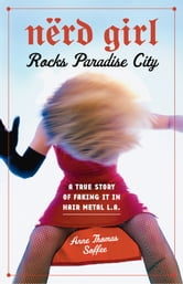 Nerd Girl Rocks Paradise City - A True Story of Faking It in Hair Metal L.A. ebook by Anne Thomas Soffee