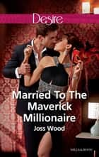 Married To The Maverick Millionaire ebook by Joss Wood