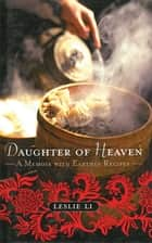 Daughter of Heaven - A Memoir with Earthly Recipes eBook by Leslie Li