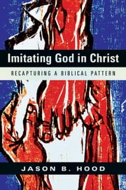 Imitating God in Christ - Recapturing a Biblical Pattern ebook by Jason B. Hood