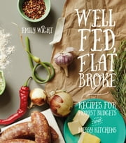 Well Fed, Flat Broke - Recipes for Modest Budgets and Messy Kitchens ebook by Emily Wight