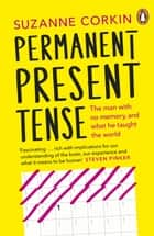 Permanent Present Tense - The man with no memory, and what he taught the world ebook by Dr Suzanne Corkin