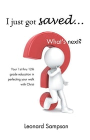 I Just Got Saved... What's Next? - Your 1St Thru 12Th Grade Education in Perfecting Your Walk with Christ ebook by Leonard Sampson
