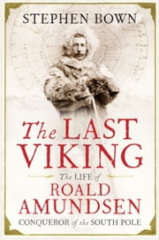 The Last Viking - The Extraordinary Life of Roald Amundsen ebook by Stephen Bown