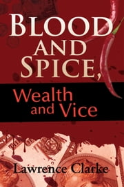 Blood and Spice, Wealth and Vice ebook by Lawrence Clarke