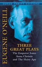 Three Great Plays - The Emperor Jones, Anna Christie and The Hairy Ape ebook by Eugene O'Neill