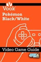 Pokémon Black/White: Video Game Guide ebook by Vook