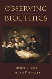 Observing Bioethics ebook by Renee C. Fox;Judith P. Swazey