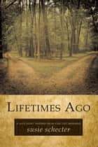 Lifetimes Ago - A Love Story Inspired from Past Life Memories ebook by Susie Schecter