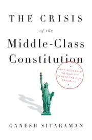 The Crisis of the Middle-Class Constitution - Why Economic Inequality Threatens Our Republic ebook by Ganesh Sitaraman