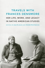 Travels with Frances Densmore - Her Life, Work, and Legacy in Native American Studies ebook by Joan M. Jensen,Michelle Wick Patterson