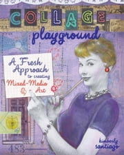 Collage Playground - A Fresh Approach to Creating Mixed-Media Art ebook by Kimberly Santiago