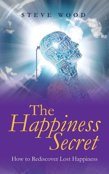 The Happiness Secret - How to Rediscover Lost Happiness ebook by Steve Wood