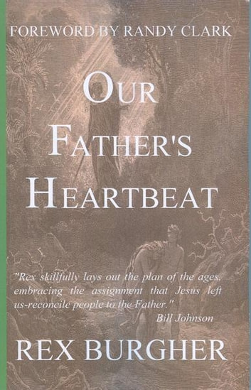 Our Father's Heartbeat - The journey of rediscovery that takes us back home to our Father's Heart. ebook by Rex Burgher