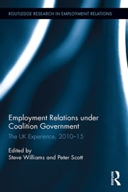 Employment Relations under Coalition Government - The UK Experience, 2010-2015 ebook by Peter Scott