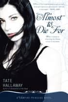 Almost to Die For - A Vampire Princess Novel ebook by Tate Hallaway