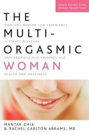 The Multi-Orgasmic Woman: How Any Woman Can Experience Ultimate Pleasure and Dramatically Enhance Her Health and Happiness - How Any Woman Can Experience Ultimate Pleasure and Dramatically Enhance Her Health and Happiness ebook by Mantak Chia, Rachel Carlton Abrams