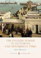 The English Seaside in Victorian and Edwardian Times ebook by John Hannavy