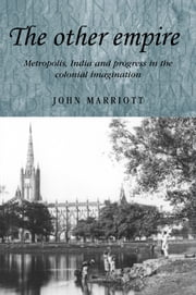 The other empire: Metropolis, India and progress in the colonial imagination ebook by John Marriott