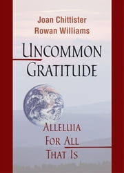 Uncommon Gratitude - Alleluia for All That Is ebook by Joan Chittister OSB,Archbishop Rowan Williams