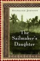 The Sailmaker's Daughter - A Novel ebook by Stephanie Johnson