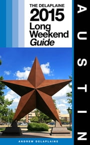 AUSTIN - The Delaplaine 2015 Long Weekend Guide ebook by Andrew Delaplaine