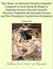 Dio's Rome: An Historical Narrative Originally Composed in Greek during the Reigns of Septimius Severus, Geta and Caracalla, Macrinus, Elagabalus and Alexander Severus and Now Presented in English Form (Complete) ebook by Cassius Dio