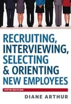 Recruiting, Interviewing, Selecting & Orienting New Employees ebook by Diane Arthur