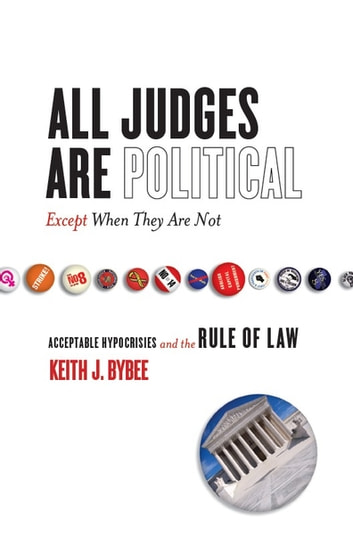All Judges Are Political—Except When They Are Not - Acceptable Hypocrisies and the Rule of Law ebook by Keith Bybee