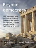 Beyond Democracy - Why democracy leads to social conflict, runaway spending and a tyrannical government ebook by Frank Karsten, Karel Beckman