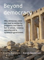 Beyond Democracy - Why democracy leads to social conflict, runaway spending and a tyrannical government ebook by Frank Karsten,Karel Beckman