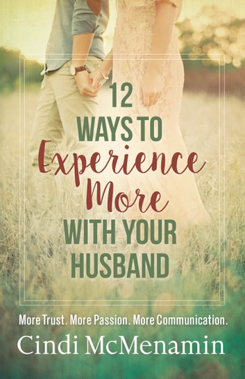 12 Ways to Experience More with Your Husband - More Trust. More Passion. More Communication. ebook by Cindi McMenamin