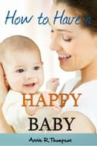 How to Have a Happy Baby - Surprising Info Parents Need to Know ebook by Annie R. Thompson